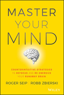 Seip, Roger - Master Your Mind: Counterintuitive Strategies to Refocus and Re-Energize Your Runaway Brain, e-kirja