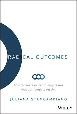 Stancampiano, Juliana - Radical Outcomes: How to Create Extraordinary Teams that Get Tangible Results, ebook