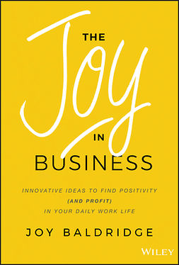 Baldridge, Joy J. D. - The Joy in Business: Innovative Ideas to Find Positivity (and Profit) in Your Daily Work Life, ebook