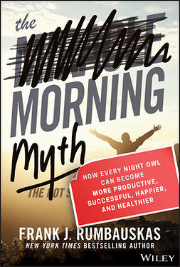 Rumbauskas, Frank J. - The Morning Myth: How Every Night Owl Can Become More Productive, Successful, Happier, and Healthier, ebook