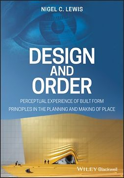 Lewis, Nigel C. - Design and Order: Perceptual Experience of Built Form - Principles in the Planning and Making of Place, ebook