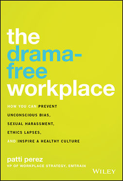 Perez, Patti - The Drama-Free Workplace: How You Can Prevent Unconscious Bias, Sexual Harassment, Ethics Lapses, and Inspire a Healthy Culture, ebook