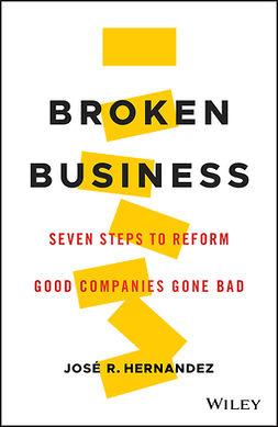 Hernandez, José R. - Broken Business: Seven Steps to Reform Good Companies Gone Bad, e-kirja