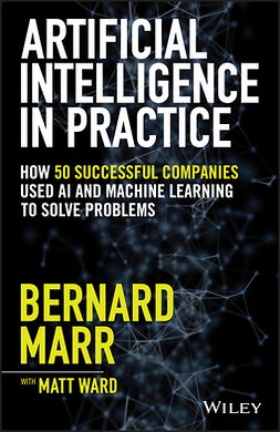 Marr, Bernard - Artificial Intelligence in Practice: How 50 Successful Companies Used AI and Machine Learning to Solve Problems, ebook