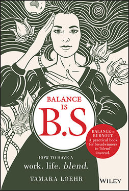 Loehr, Tamara - Balance is B.S.: How to Have a Work. Life. Blend., e-kirja
