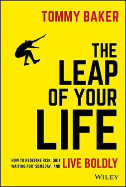Baker, Tommy - The Leap of Your Life: How to Redefine Risk, Quit Waiting For 'Someday,' and Live Boldly, ebook