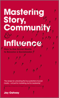 Oatway, Jay - Mastering Story, Community and Influence: How to Use Social Media to Become a Socialeader, ebook