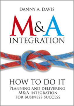 Davis, Danny A. - M&A Integration: How To Do It. Planning and delivering M&A integration for business success, ebook