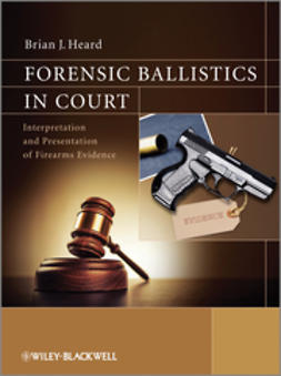 Heard, Brian J. - Forensic Ballistics in Court: Interpretation and Presentation of Firearms Evidence, ebook