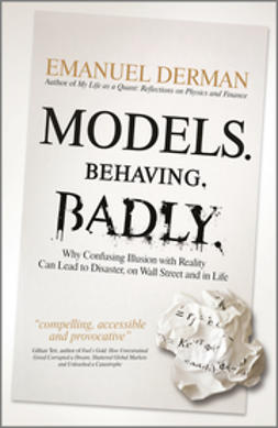Derman, Emanuel - Models. Behaving. Badly: Why Confusing Illusion with Reality Can Lead to Disaster, on Wall Street and in Life, ebook