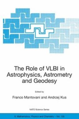Kus, Andrzej - The Role of VLBI in Astrophysics, Astrometry and Geodesy, ebook