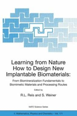 Reis, R. L. - Learning from Nature How to Design New Implantable Biomaterialsis: From Biomineralization Fundamentals to Biomimetic Materials and Processing Routes, ebook