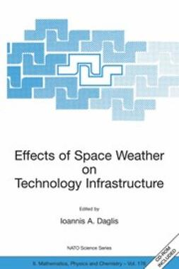Daglis, Ioannis A. - Effects of Space Weather on Technology Infrastructure, ebook
