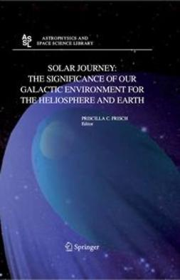 Frisch, Priscilla C. - Solar journey: The significance of our galactic environment for the heliosphere and earth, ebook