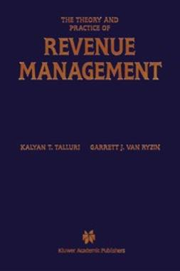 Talluri, Kalyan T. - The Theory and Practice of Revenue Management, ebook
