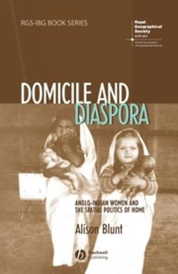 Blunt, Alison - Domicile and Diaspora: Anglo-Indian Women and the Spatial Politics of Home, ebook
