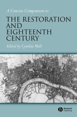 Wall, Cynthia - A Concise Companion to the Restoration and Eighteenth Century, e-bok