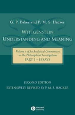Baker, G. P. - Wittgenstein: Understanding and Meaning: Volume 1 of an Analytical Commentary on the Philosophical Investigations, Part I: Essays, ebook