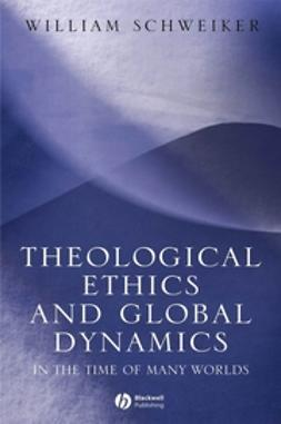 Schweiker, William - Theological Ethics and Global Dynamics: In the Time of Many Worlds, ebook