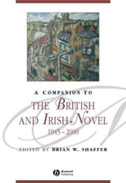 Shaffer, Brian W. - A Companion to the British and Irish Novel 1945 - 2000, e-kirja