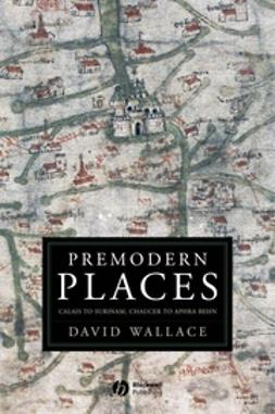 Wallace, David - Premodern Places: Calais to Surinam, Chaucer to Aphra Behn, ebook