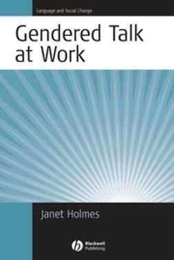 Holmes, Janet - Gendered Talk at Work: Constructing Gender Identity Through Workplace Discourse, e-kirja