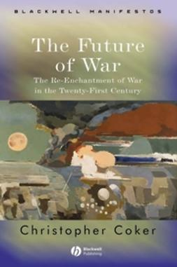 Coker, Christopher - The Future of War: The Re-Enchantment of War in the Twenty-First Century, ebook