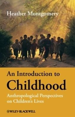 Montgomery, Heather - An Introduction to Childhood: Anthropological Perspectives on Children's Lives, e-bok