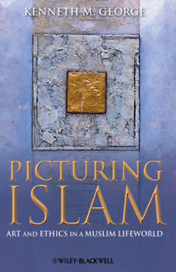 George, Kenneth M. - Picturing Islam: Art and Ethics in a Muslim Lifeworld, ebook
