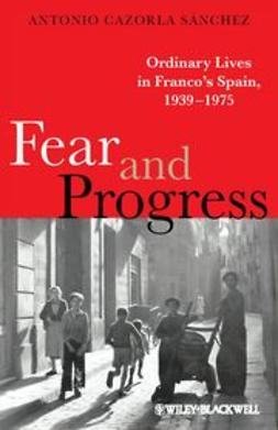 Sánchez, Antonio Cazorla - Fear and Progress: Ordinary Lives in Franco's Spain, 1939-1975, ebook
