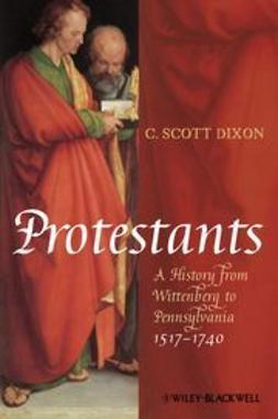 Dixon, C. Scott - Protestants: A History from Wittenberg to Pennsylvania 1517 - 1740, ebook