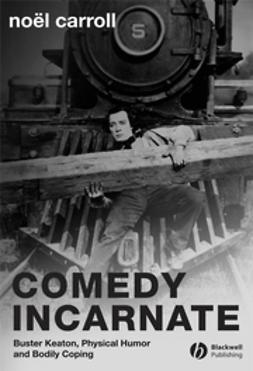 Carroll, Nöel - Comedy Incarnate: Buster Keaton, Physical Humor, and Bodily Coping, ebook