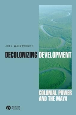 Wainwright, Joel - Decolonizing Development: Colonial Power and the Maya, e-kirja
