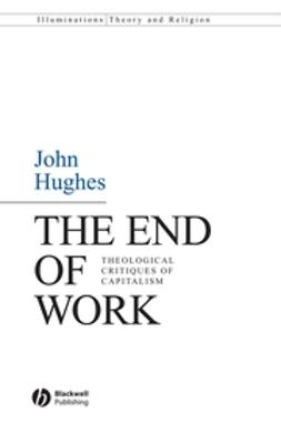 Hughes, John - The End of Work: Theological Critiques of Capitilism, ebook