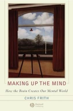Frith, Chris - Making up the Mind: How the Brain Creates Our Mental World, ebook