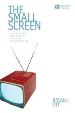 Ott, Brian - The Small Screen: How Television Equips Us to Live in the Information Age, ebook