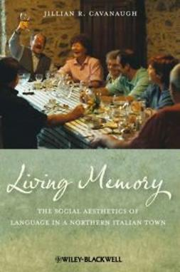 Cavanaugh, Jillian R. - Living Memory: The Social Aesthetics of Language in a Northern Italian Town, ebook