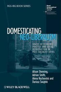 Stenning, Alison - Domesticating Neo-Liberalism: Spaces of Economic Practice and Social Reproduction in Post-Socialist Cities, ebook