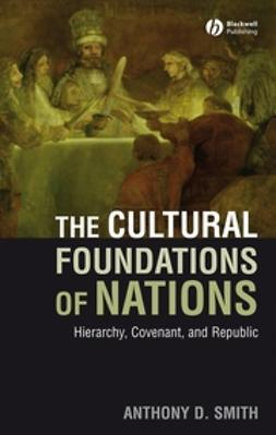 Smith, Anthony D. - Cultural Foundations of Nations: Hierarchy, Covenant and Republic, ebook