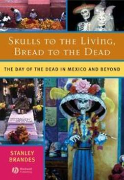 Brandes, Stanley - Skulls to the Living, Bread to the Dead: The Day of the Dead in Mexico and Beyond, ebook
