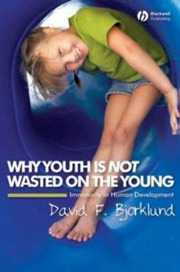 Bjorklund, David F. - Why Youth is Not Wasted on the Young: Immaturity in Human Development, ebook