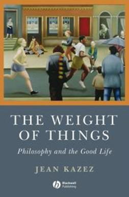 Kazez, Jean - The Weight of Things: Philosophy and the Good Life, ebook