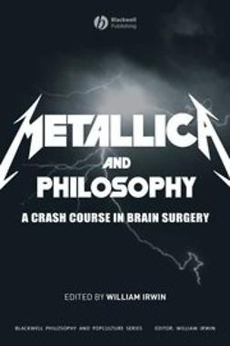 Irwin, William - Metallica and Philosophy: A Crash Course in Brain Surgery, e-bok