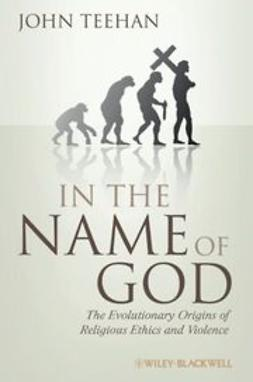 Teehan, John - In the Name of God: The Evolutionary Origins of Religious Ethics and Violence, ebook