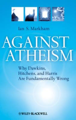 Markham, Ian S. - Against Atheism: Why Dawkins, Hitchens, and Harris Are Fundamentally Wrong, ebook