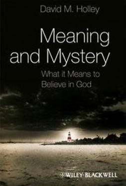 Holley, David M. - Meaning and Mystery: What It Means To Believe in God, ebook