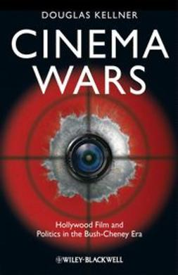 Kellner, Douglas - Cinema Wars: Hollywood Film and Politics in the Bush-Cheney Era, ebook