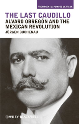 Buchenau, J?rgen - The Last Caudillo: Alvaro Obregn and the Mexican Revolution, ebook
