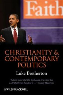 Bretherton, Luke - Christianity and Contemporary Politics: The Conditions and Possibilites of Faithful Witness, ebook