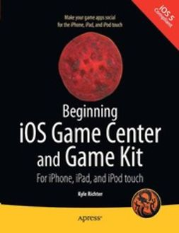 Richter, Kyle - Beginning iOS Game Center and Game Kit: For iPhone, iPad, and iPod touch, ebook